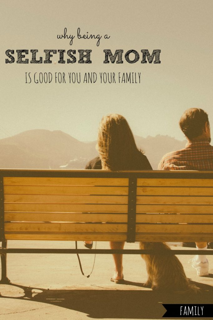 Why Being a Selfish Mom is Good For You and Your Family