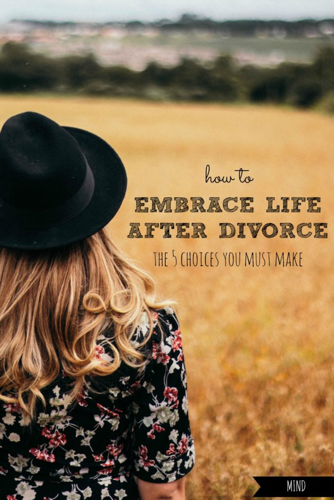 How to Embrace Life After Divorce | The 5 Choices You Must Make