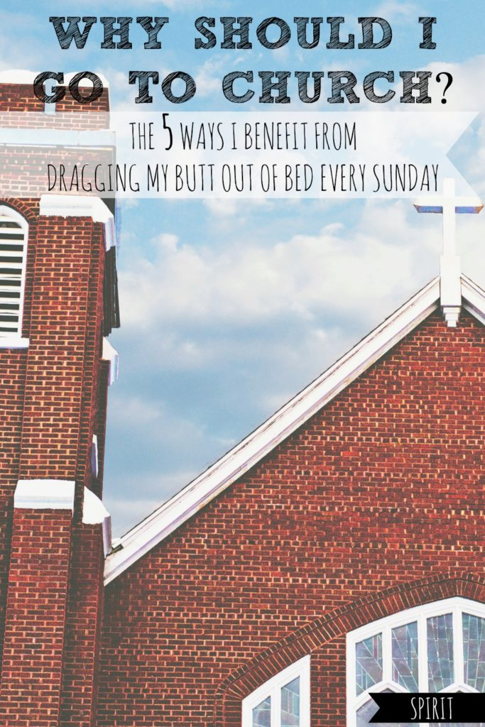 Why Should I Go to Church? The 5 Ways I Benefit From Dragging My Butt Out of Bed Every Sunday