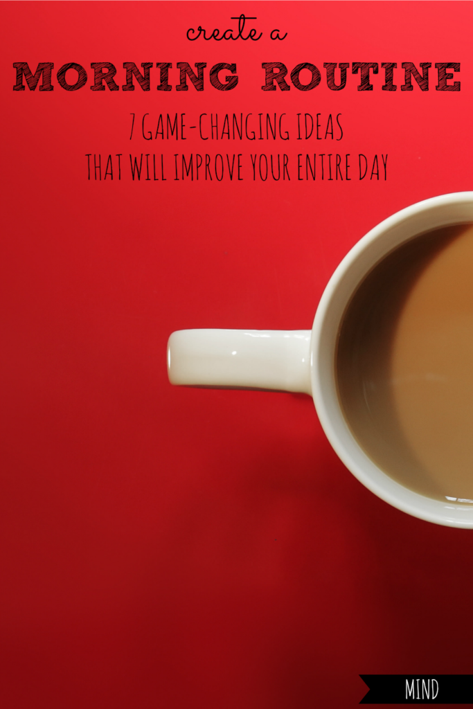 Create a Morning Routine | 7 Game-Changing Ideas That Will Improve Your Entire Day